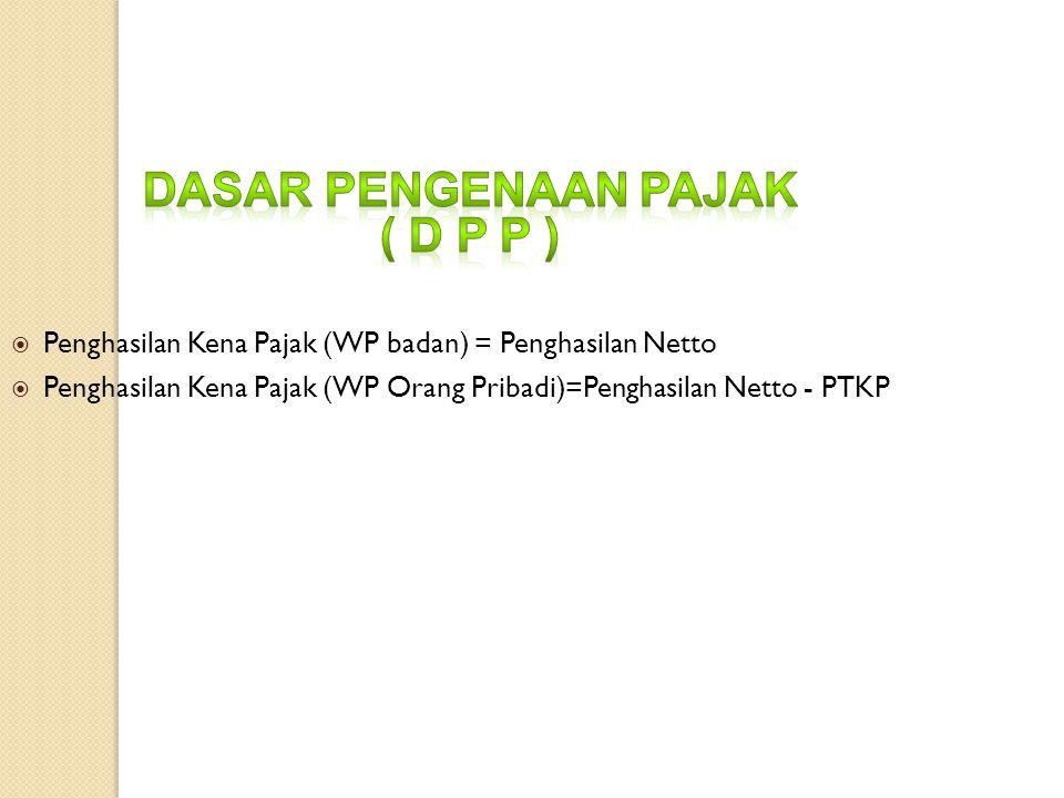 Penghasilan Kena Pajak (WP badan) = Penghasilan Netto  Penghasilan Kena Pajak (WP Orang Pribadi)=Penghasilan Netto - PTKP