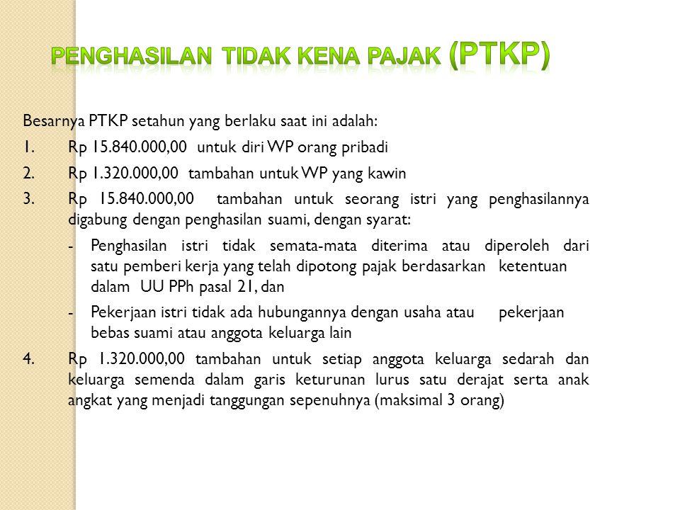 Besarnya PTKP setahun yang berlaku saat ini adalah: 1. Rp 15.840.000,00 untuk diri WP orang pribadi 2.Rp 1.320.000,00 tambahan untuk WP yang kawin 3.R