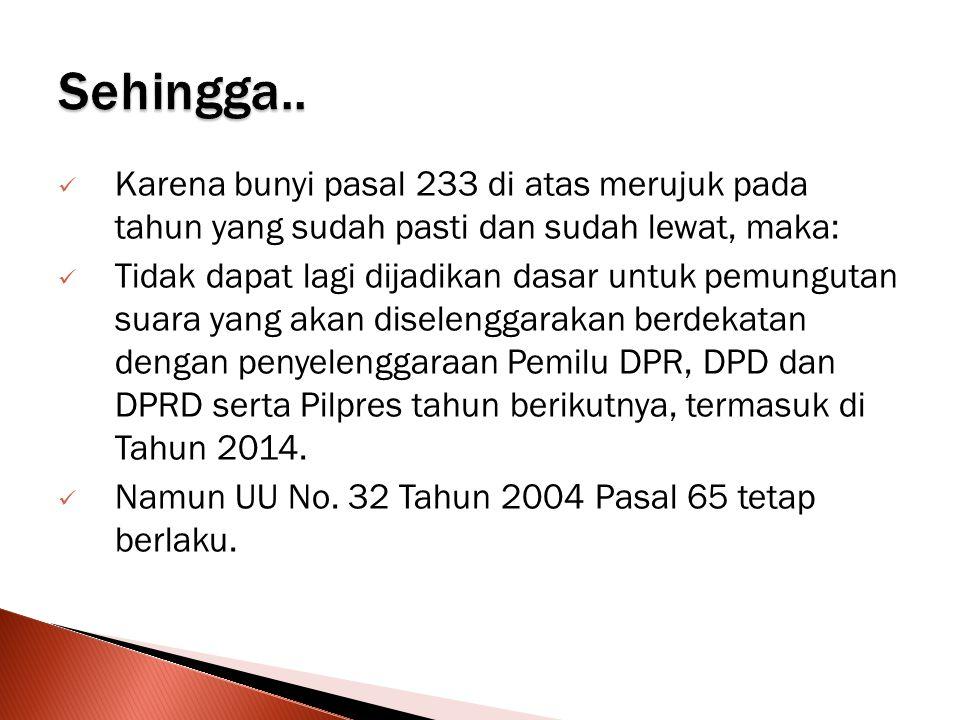  Karena bunyi pasal 233 di atas merujuk pada tahun yang sudah pasti dan sudah lewat, maka:  Tidak dapat lagi dijadikan dasar untuk pemungutan suara yang akan diselenggarakan berdekatan dengan penyelenggaraan Pemilu DPR, DPD dan DPRD serta Pilpres tahun berikutnya, termasuk di Tahun 2014.