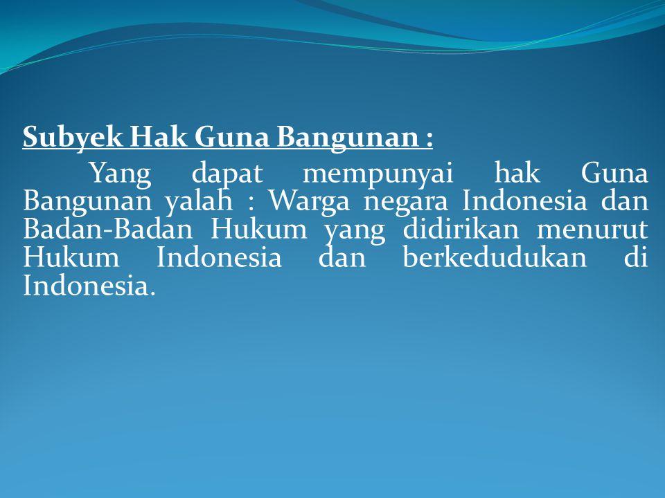Subyek Hak Guna Bangunan : Yang dapat mempunyai hak Guna Bangunan yalah : Warga negara Indonesia dan Badan-Badan Hukum yang didirikan menurut Hukum In