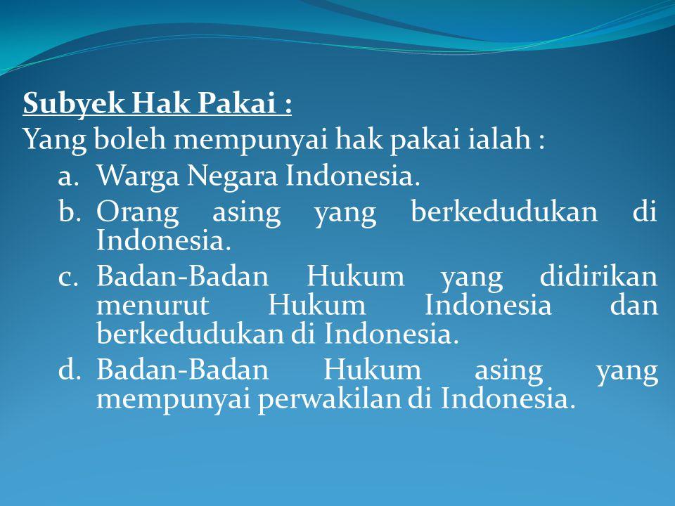 Subyek Hak Pakai : Yang boleh mempunyai hak pakai ialah : a.Warga Negara Indonesia. b.Orang asing yang berkedudukan di Indonesia. c.Badan-Badan Hukum