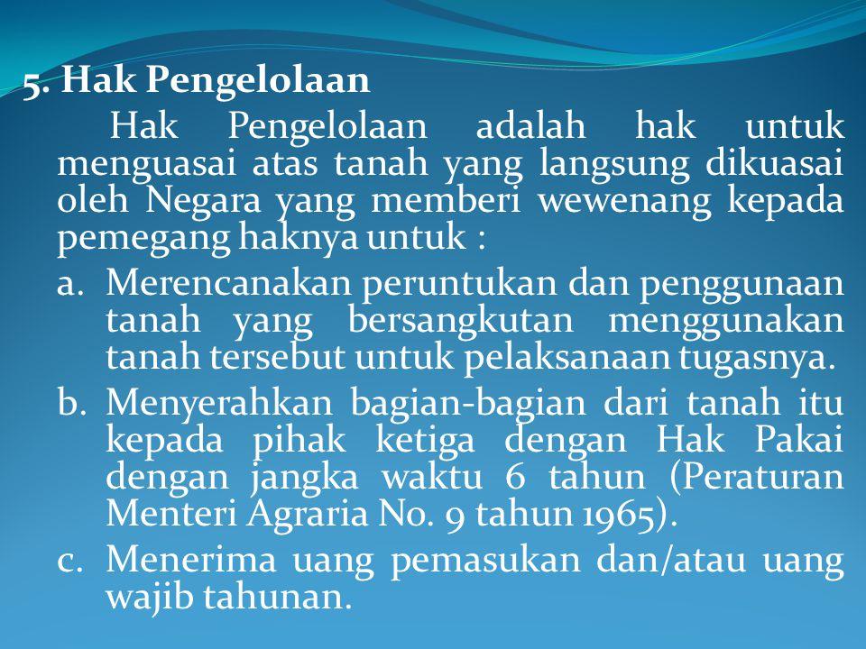5. Hak Pengelolaan Hak Pengelolaan adalah hak untuk menguasai atas tanah yang langsung dikuasai oleh Negara yang memberi wewenang kepada pemegang hakn