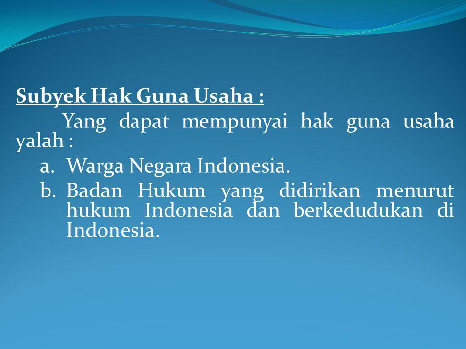 Subyek Hak Guna Usaha : Yang dapat mempunyai hak guna usaha yalah : a.Warga Negara Indonesia. b.Badan Hukum yang didirikan menurut hukum Indonesia dan