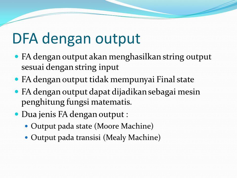DFA dengan output  FA dengan output akan menghasilkan string output sesuai dengan string input  FA dengan output tidak mempunyai Final state  FA dengan output dapat dijadikan sebagai mesin penghitung fungsi matematis.