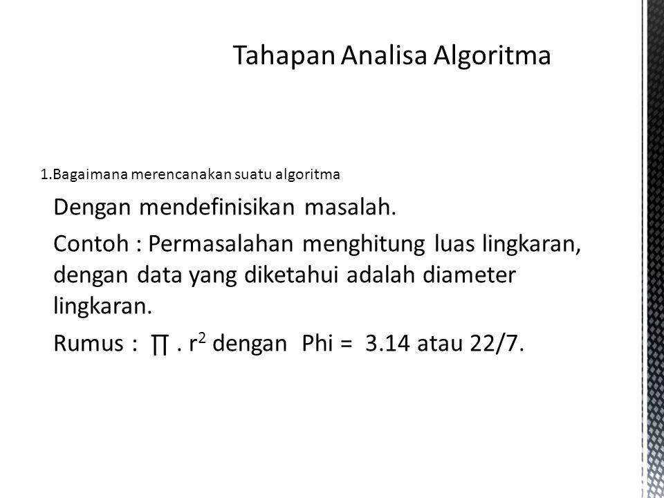1.Bagaimana merencanakan suatu algoritma Dengan mendefinisikan masalah. Contoh : Permasalahan menghitung luas lingkaran, dengan data yang diketahui ad