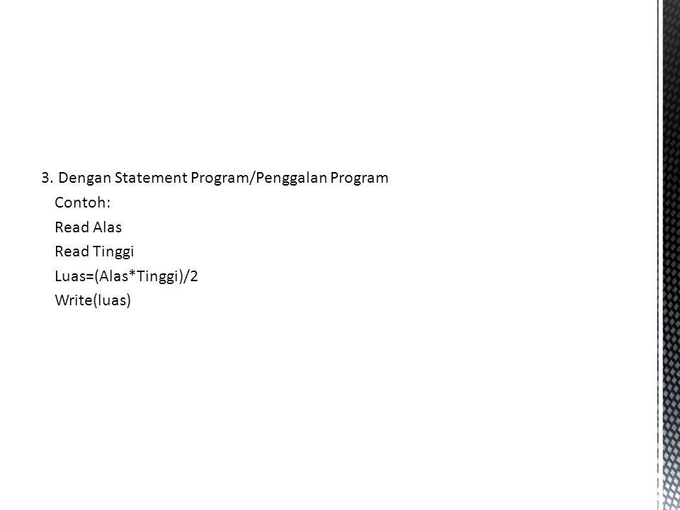 3. Dengan Statement Program/Penggalan Program Contoh: Read Alas Read Tinggi Luas=(Alas*Tinggi)/2 Write(luas)