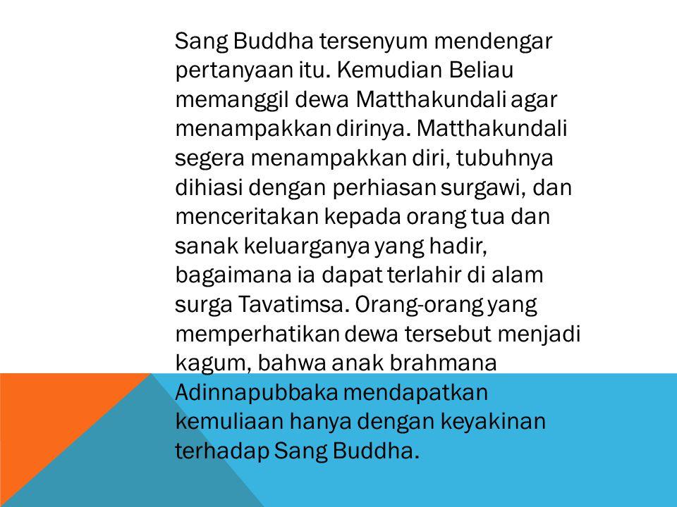 Sang Buddha tersenyum mendengar pertanyaan itu. Kemudian Beliau memanggil dewa Matthakundali agar menampakkan dirinya. Matthakundali segera menampakka