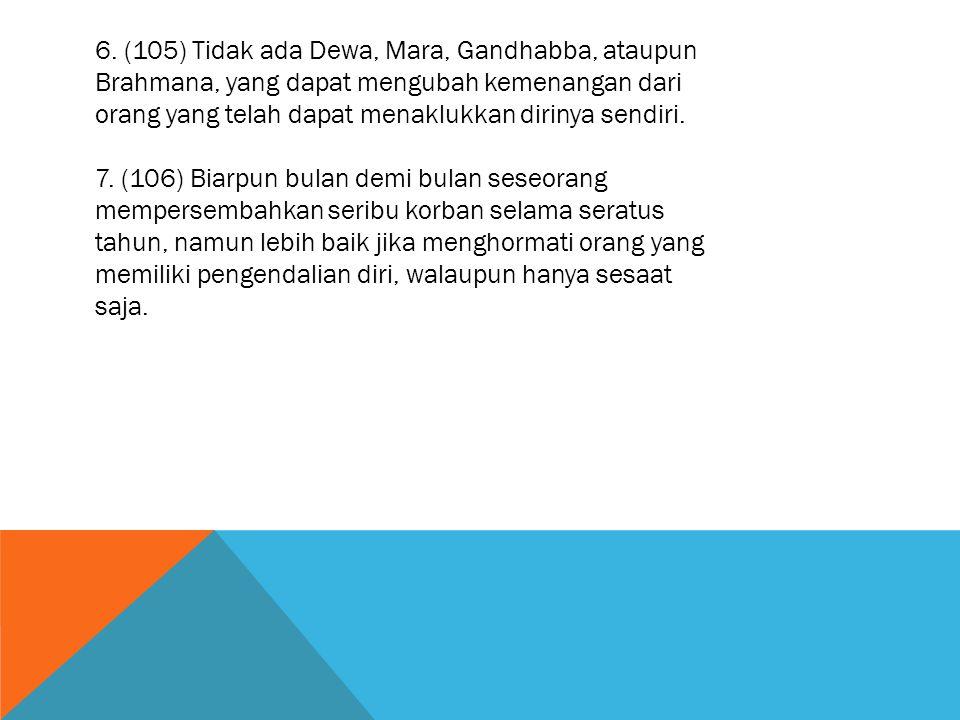6. (105) Tidak ada Dewa, Mara, Gandhabba, ataupun Brahmana, yang dapat mengubah kemenangan dari orang yang telah dapat menaklukkan dirinya sendiri. 7.