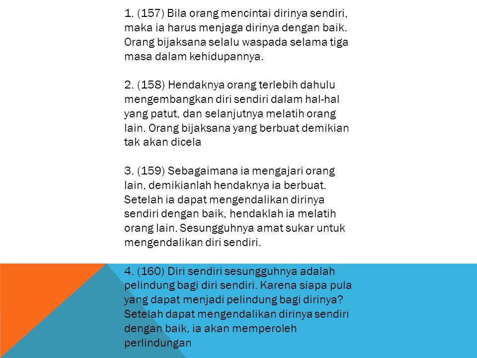1. (157) Bila orang mencintai dirinya sendiri, maka ia harus menjaga dirinya dengan baik. Orang bijaksana selalu waspada selama tiga masa dalam kehidu