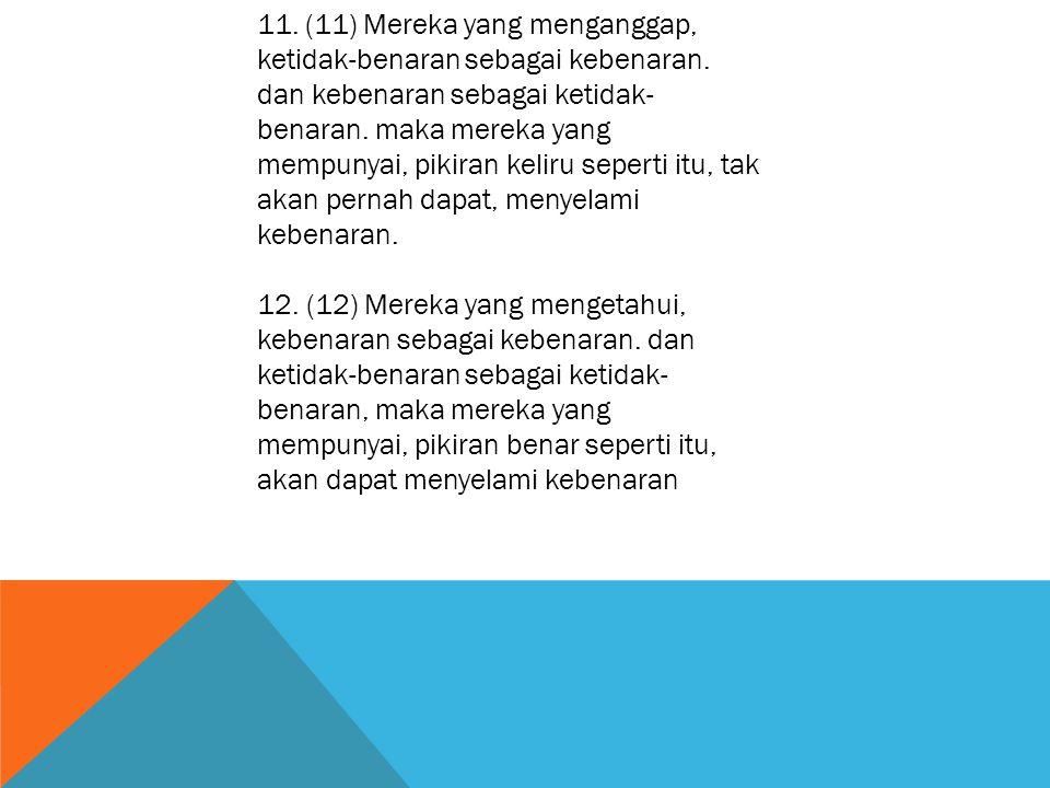 11. (11) Mereka yang menganggap, ketidak-benaran sebagai kebenaran. dan kebenaran sebagai ketidak- benaran. maka mereka yang mempunyai, pikiran keliru