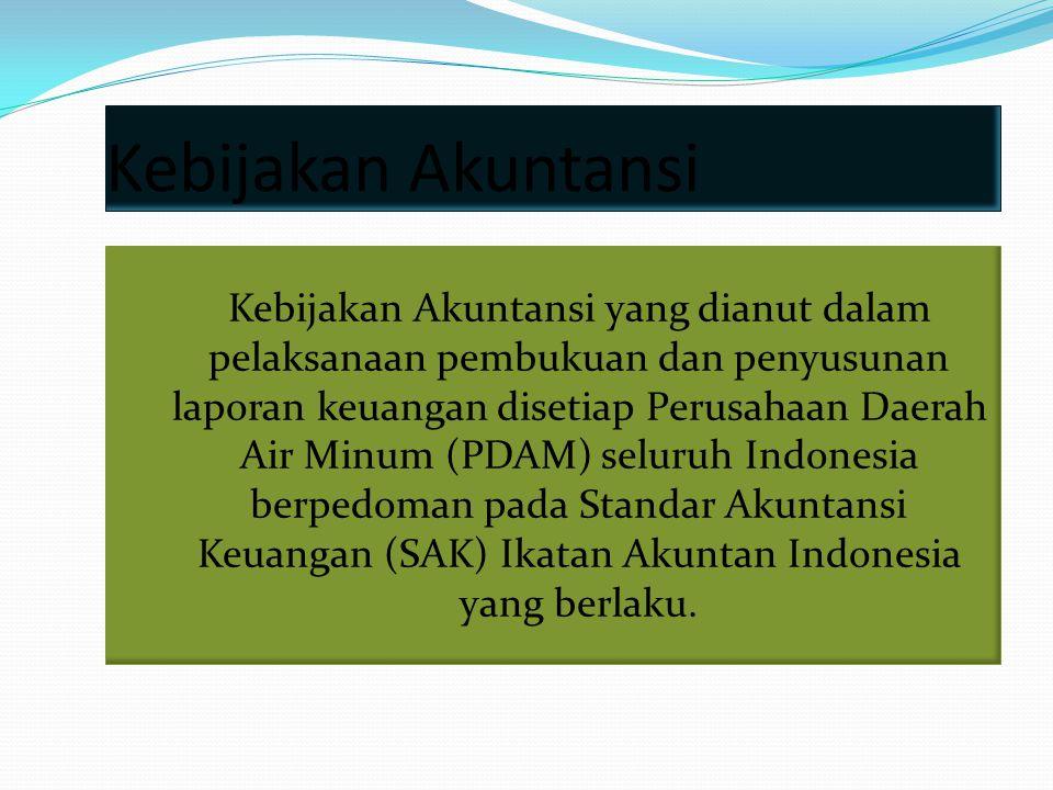 Kebijakan Akuntansi Kebijakan Akuntansi yang dianut dalam pelaksanaan pembukuan dan penyusunan laporan keuangan disetiap Perusahaan Daerah Air Minum (