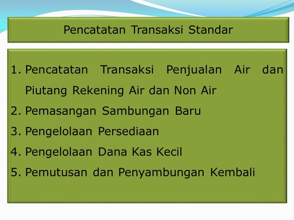 Pencatatan Transaksi Standar 1.Pencatatan Transaksi Penjualan Air dan Piutang Rekening Air dan Non Air 2.Pemasangan Sambungan Baru 3.Pengelolaan Perse