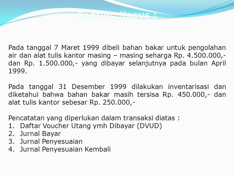 Contoh Kasus : Pada tanggal 7 Maret 1999 dibeli bahan bakar untuk pengolahan air dan alat tulis kantor masing – masing seharga Rp. 4.500.000,- dan Rp.