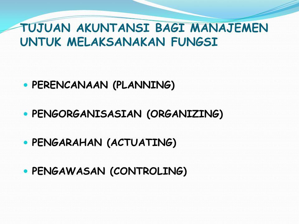TUJUAN AKUNTANSI BAGI MANAJEMEN UNTUK MELAKSANAKAN FUNGSI  PERENCANAAN (PLANNING)  PENGORGANISASIAN (ORGANIZING)  PENGARAHAN (ACTUATING)  PENGAWAS