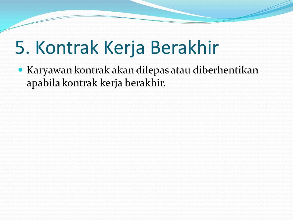 5. Kontrak Kerja Berakhir  Karyawan kontrak akan dilepas atau diberhentikan apabila kontrak kerja berakhir.