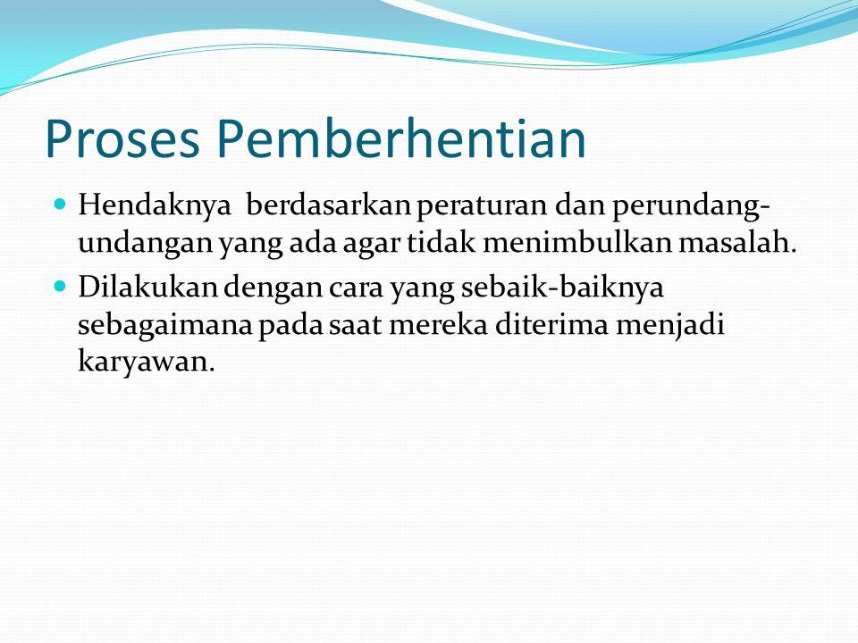 Proses Pemberhentian  Hendaknya berdasarkan peraturan dan perundang- undangan yang ada agar tidak menimbulkan masalah.