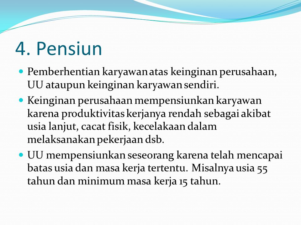 4. Pensiun  Pemberhentian karyawan atas keinginan perusahaan, UU ataupun keinginan karyawan sendiri.  Keinginan perusahaan mempensiunkan karyawan ka
