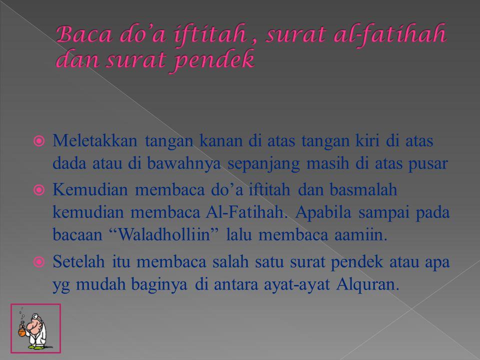  Meletakkan tangan kanan di atas tangan kiri di atas dada atau di bawahnya sepanjang masih di atas pusar  Kemudian membaca do'a iftitah dan basmalah kemudian membaca Al-Fatihah.