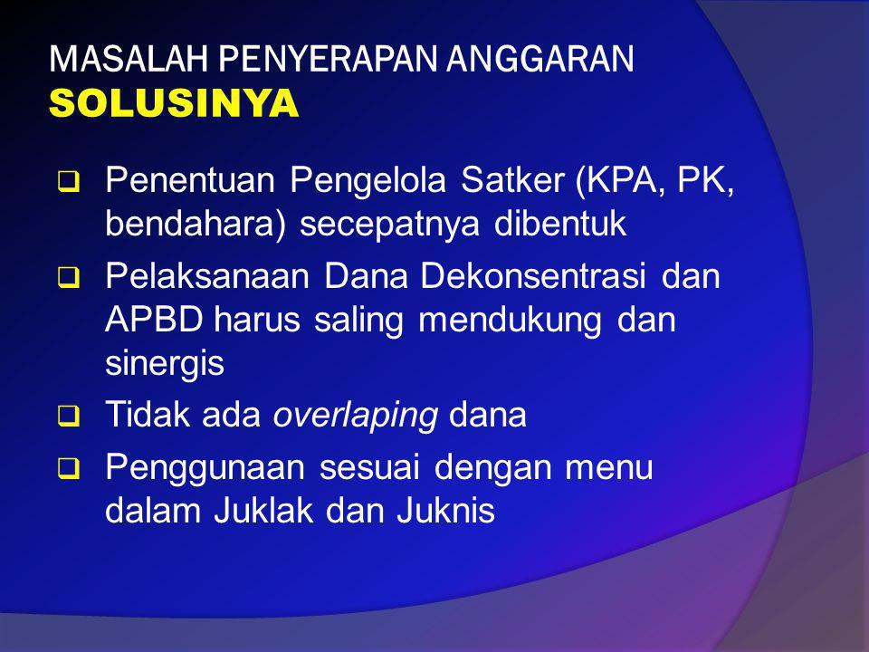 MASALAH PENYERAPAN ANGGARAN SOLUSINYA  Penentuan Pengelola Satker (KPA, PK, bendahara) secepatnya dibentuk  Pelaksanaan Dana Dekonsentrasi dan APBD