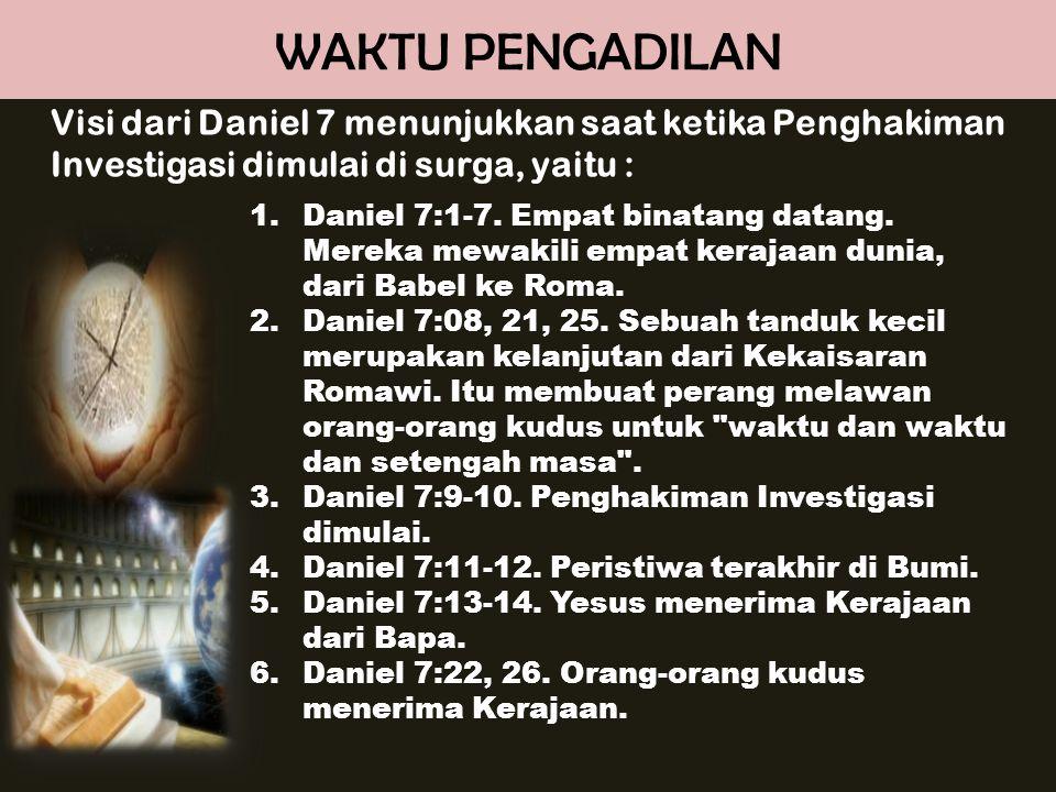 WAKTU PENGADILAN Visi dari Daniel 7 menunjukkan saat ketika Penghakiman Investigasi dimulai di surga, yaitu : 1.Daniel 7:1-7. Empat binatang datang. M