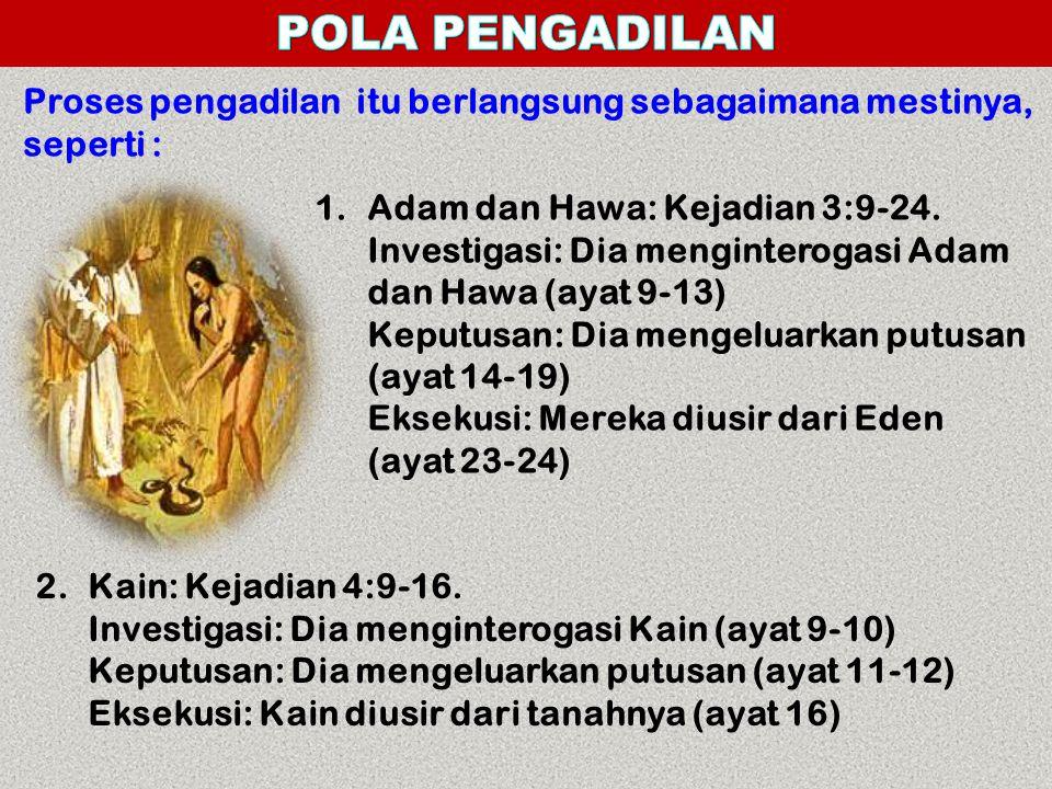 Proses pengadilan itu berlangsung sebagaimana mestinya, seperti : 1.Adam dan Hawa: Kejadian 3:9-24. Investigasi: Dia menginterogasi Adam dan Hawa (aya