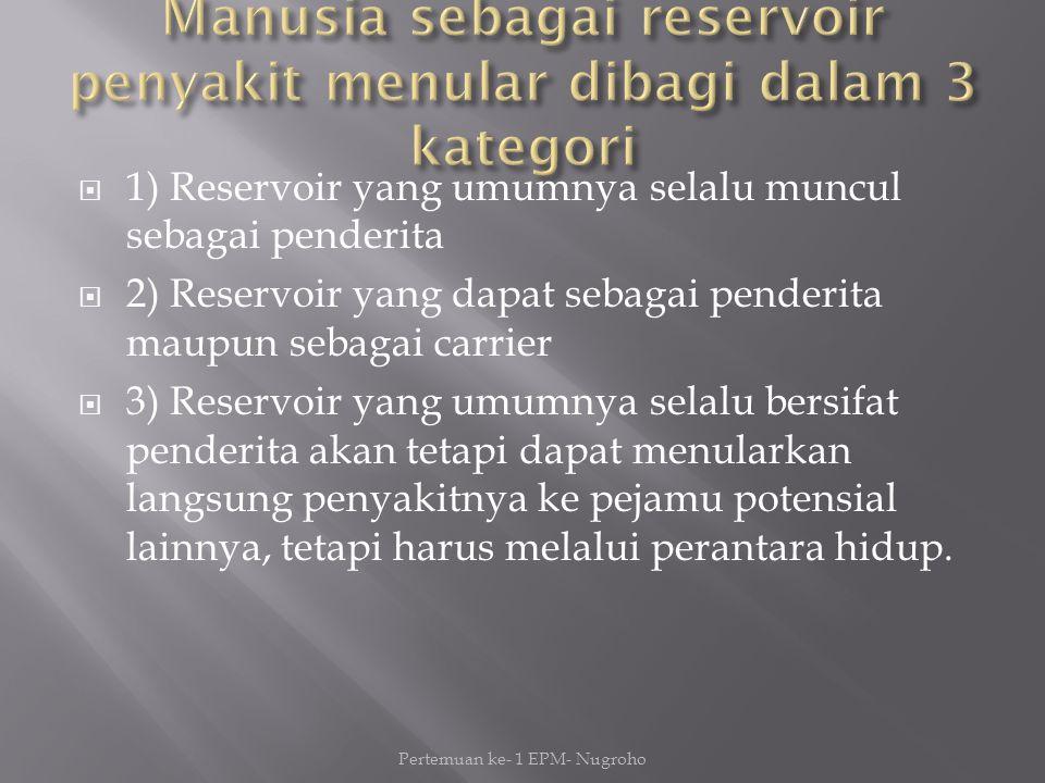  1) Reservoir yang umumnya selalu muncul sebagai penderita  2) Reservoir yang dapat sebagai penderita maupun sebagai carrier  3) Reservoir yang umumnya selalu bersifat penderita akan tetapi dapat menularkan langsung penyakitnya ke pejamu potensial lainnya, tetapi harus melalui perantara hidup.