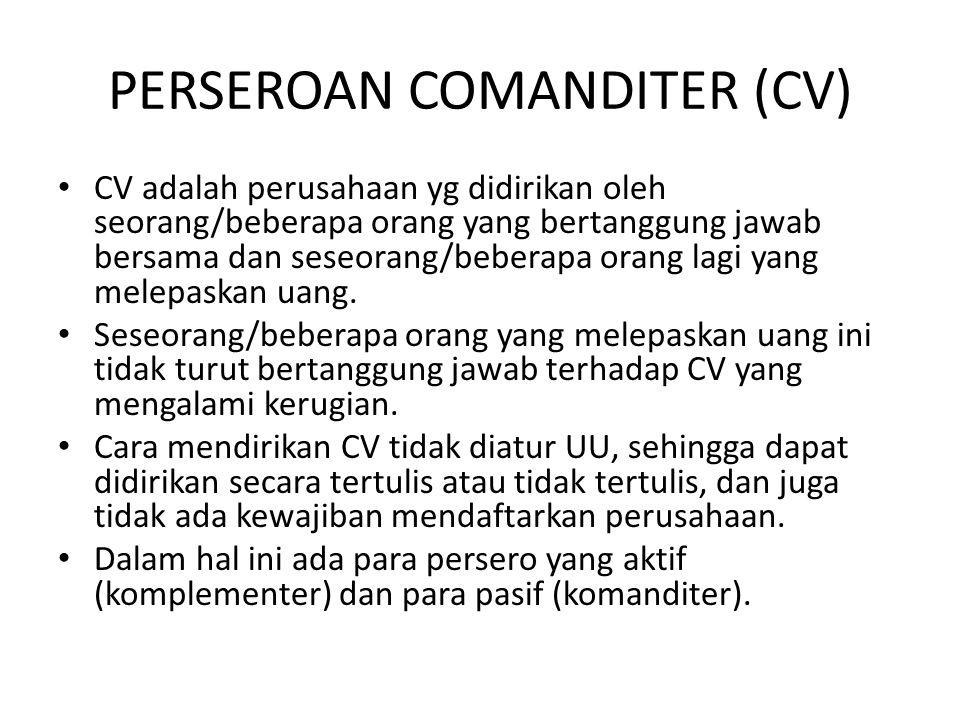 PERSEROAN COMANDITER (CV) • CV adalah perusahaan yg didirikan oleh seorang/beberapa orang yang bertanggung jawab bersama dan seseorang/beberapa orang lagi yang melepaskan uang.