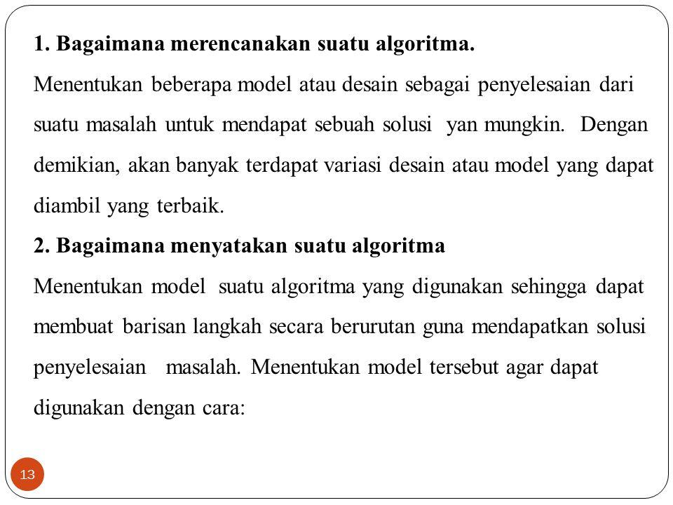 13 1. Bagaimana merencanakan suatu algoritma. Menentukan beberapa model atau desain sebagai penyelesaian dari suatu masalah untuk mendapat sebuah solu