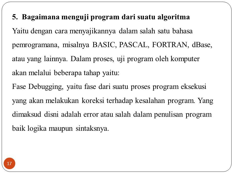 17 5. Bagaimana menguji program dari suatu algoritma Yaitu dengan cara menyajikannya dalam salah satu bahasa pemrogramana, misalnya BASIC, PASCAL, FOR