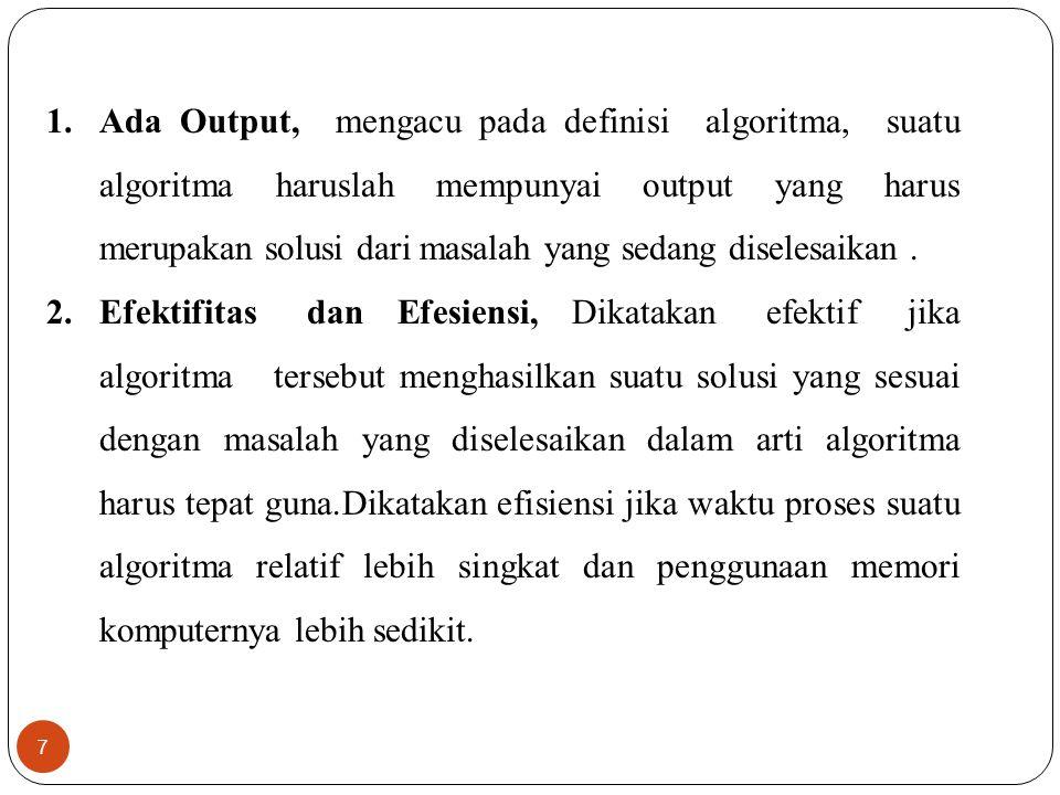 7 1.Ada Output, mengacu pada definisi algoritma, suatu algoritma haruslah mempunyai output yang harus merupakan solusi dari masalah yang sedang disele