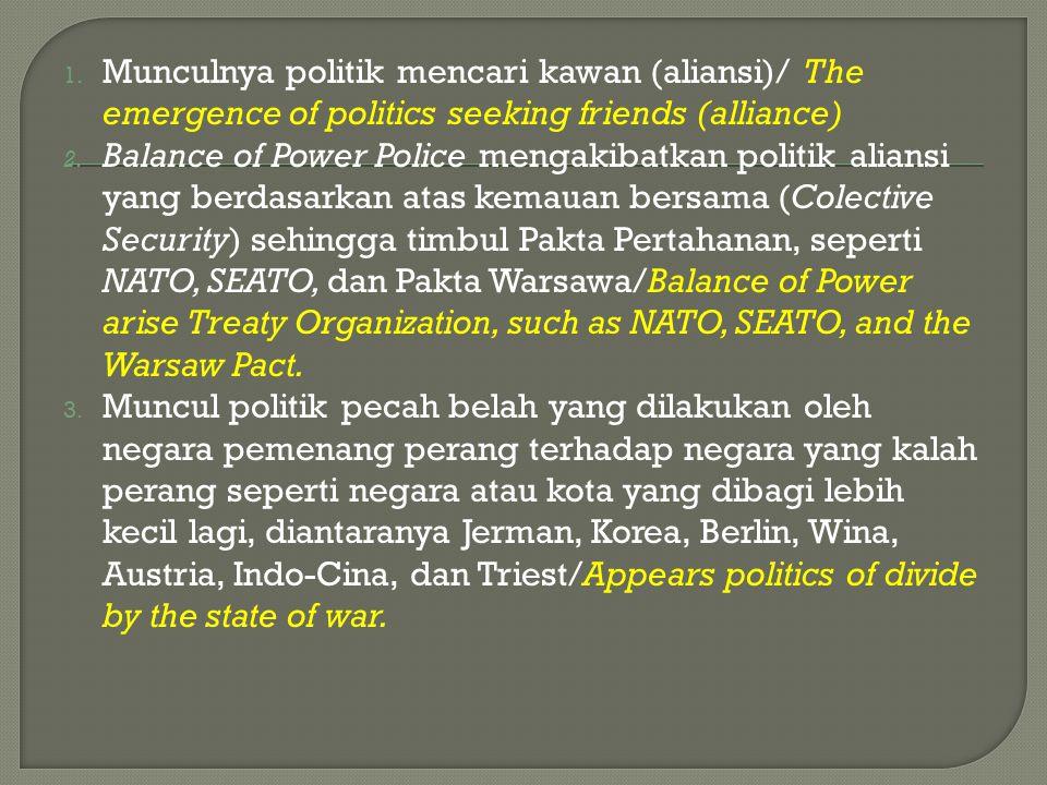 1. Munculnya politik mencari kawan (aliansi)/ The emergence of politics seeking friends (alliance) 2. Balance of Power Police mengakibatkan politik al
