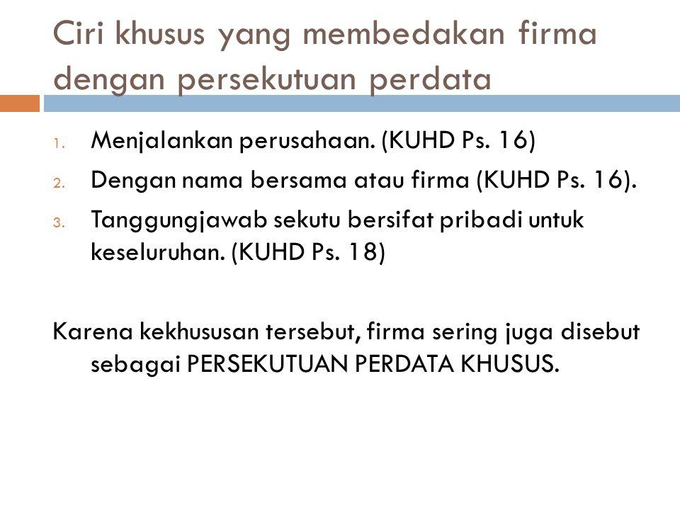 Ciri khusus yang membedakan firma dengan persekutuan perdata 1. Menjalankan perusahaan. (KUHD Ps. 16) 2. Dengan nama bersama atau firma (KUHD Ps. 16).