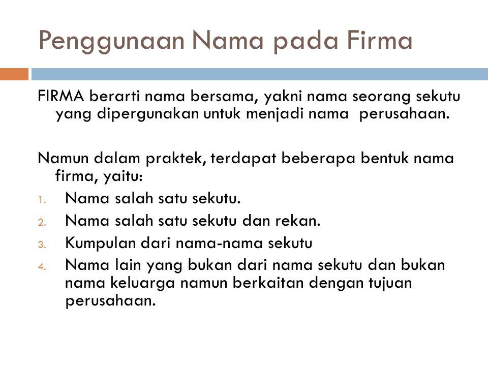 Penggunaan Nama pada Firma FIRMA berarti nama bersama, yakni nama seorang sekutu yang dipergunakan untuk menjadi nama perusahaan. Namun dalam praktek,