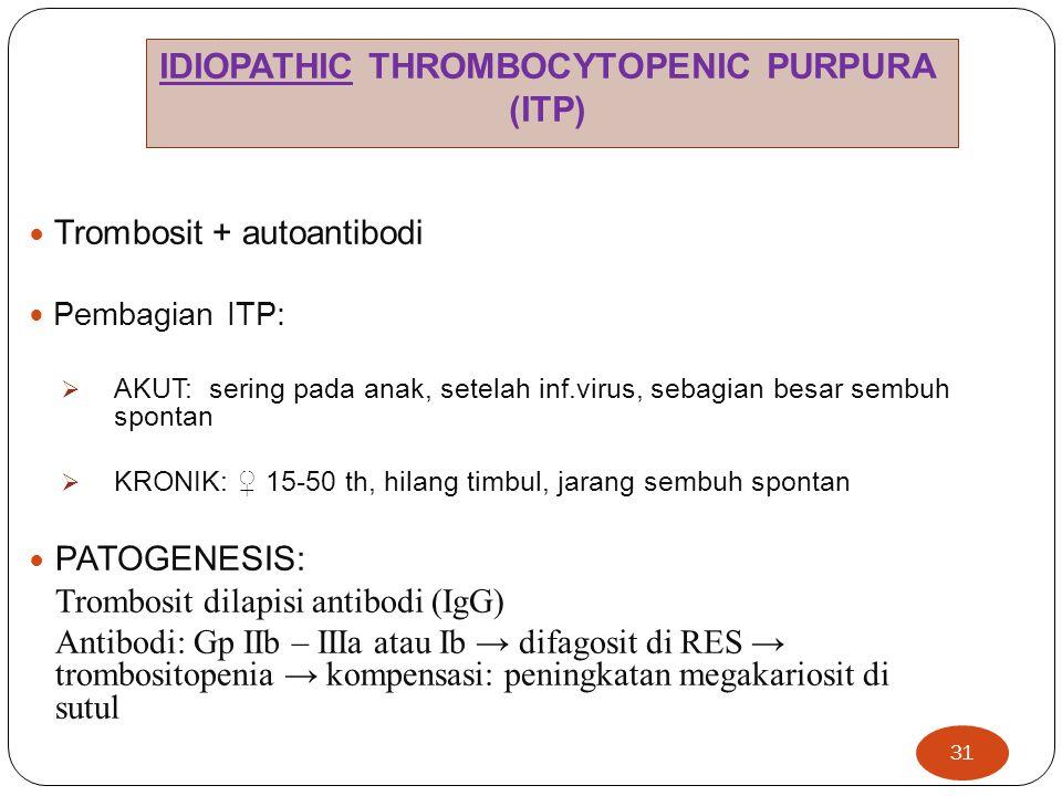 31  Trombosit + autoantibodi  Pembagian ITP:  AKUT: sering pada anak, setelah inf.virus, sebagian besar sembuh spontan  KRONIK: ♀ 15-50 th, hilang timbul, jarang sembuh spontan  PATOGENESIS: Trombosit dilapisi antibodi (IgG) Antibodi: Gp IIb – IIIa atau Ib → difagosit di RES → trombositopenia → kompensasi: peningkatan megakariosit di sutul IDIOPATHIC THROMBOCYTOPENIC PURPURA (ITP)