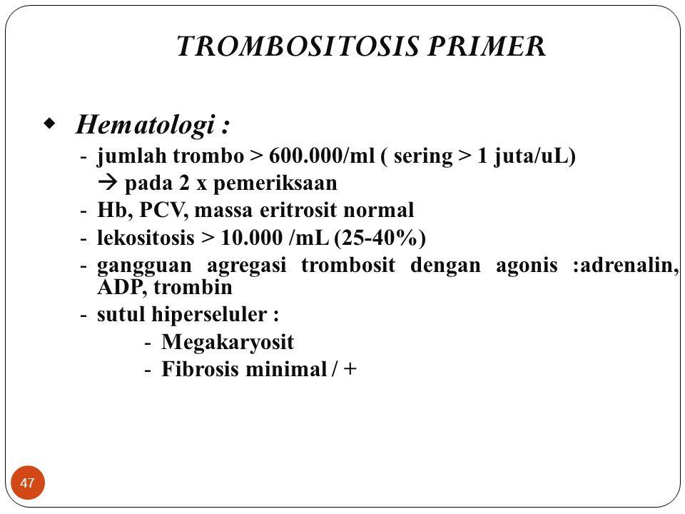 47 TROMBOSITOSIS PRIMER  Hematologi : -jumlah trombo > 600.000/ml ( sering > 1 juta/uL)  pada 2 x pemeriksaan -Hb, PCV, massa eritrosit normal -lekositosis > 10.000 /mL (25-40%) -gangguan agregasi trombosit dengan agonis :adrenalin, ADP, trombin -sutul hiperseluler : -Megakaryosit -Fibrosis minimal / +