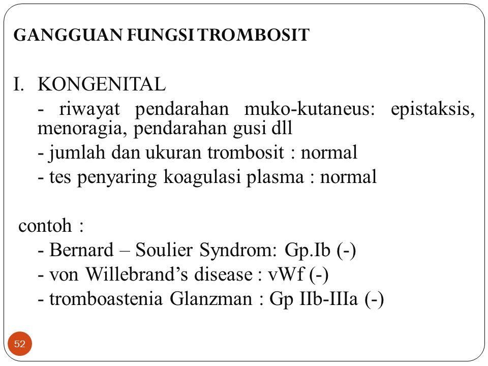 52 GANGGUAN FUNGSI TROMBOSIT I.KONGENITAL - riwayat pendarahan muko-kutaneus: epistaksis, menoragia, pendarahan gusi dll - jumlah dan ukuran trombosit : normal - tes penyaring koagulasi plasma : normal contoh : - Bernard – Soulier Syndrom: Gp.Ib (-) - von Willebrand's disease: vWf (-) - tromboastenia Glanzman : Gp IIb-IIIa (-)