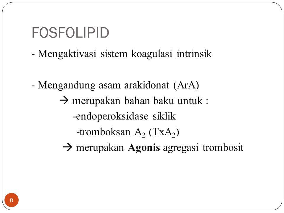 FOSFOLIPID - Mengaktivasi sistem koagulasi intrinsik - Mengandung asam arakidonat (ArA)  merupakan bahan baku untuk : -endoperoksidase siklik -tromboksan A 2 (TxA 2 )  merupakan Agonis agregasi trombosit 8