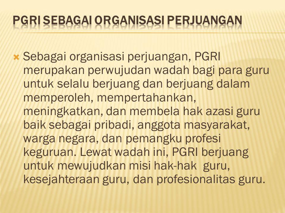  Sebagai organisasi perjuangan, PGRI merupakan perwujudan wadah bagi para guru untuk selalu berjuang dan berjuang dalam memperoleh, mempertahankan, m
