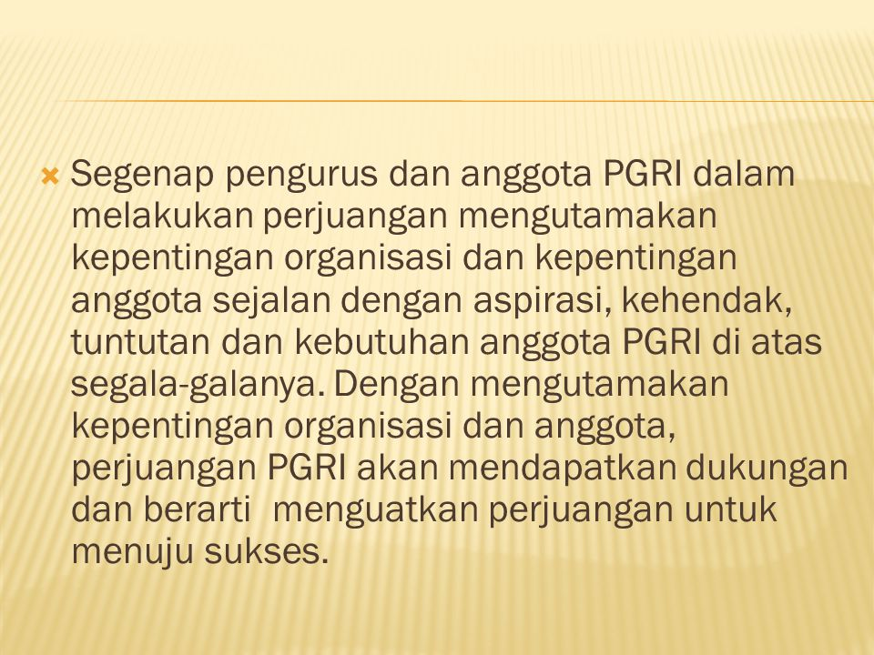  Segenap pengurus dan anggota PGRI dalam melakukan perjuangan mengutamakan kepentingan organisasi dan kepentingan anggota sejalan dengan aspirasi, ke