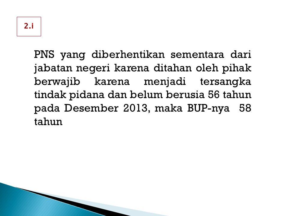 PNS yang diberhentikan sementara dari jabatan negeri karena ditahan oleh pihak berwajib karena menjadi tersangka tindak pidana dan belum berusia 56 tahun pada Desember 2013, maka BUP-nya 58 tahun