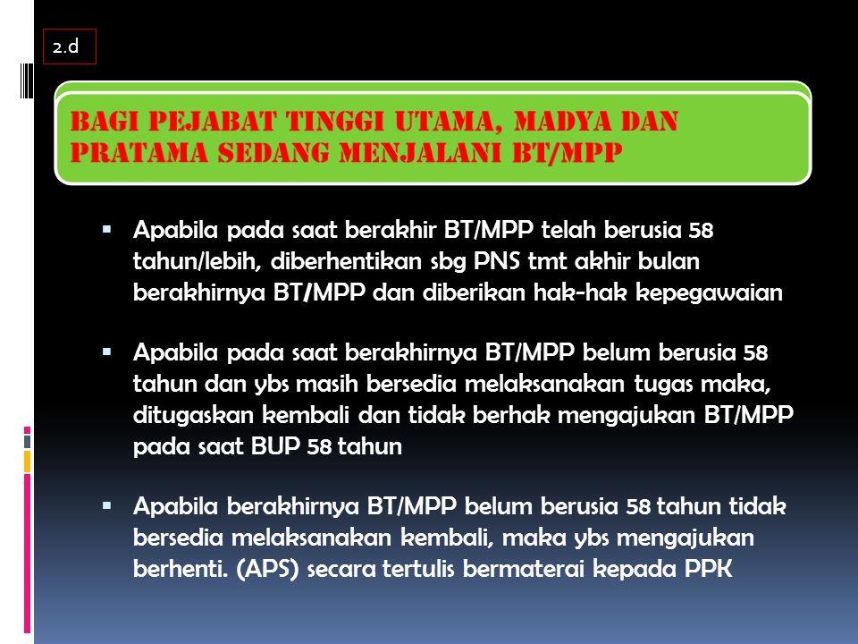  Apabila pada saat berakhir BT/MPP telah berusia 58 tahun/lebih, diberhentikan sbg PNS tmt akhir bulan berakhirnya BT / MPP dan diberikan hak-hak kepegawaian  Apabila pada saat berakhirnya BT/MPP belum berusia 58 tahun dan ybs masih bersedia melaksanakan tugas maka, ditugaskan kembali dan tidak berhak mengajukan BT/MPP pada saat BUP 58 tahun  Apabila berakhirnya BT/MPP belum berusia 58 tahun tidak bersedia melaksanakan kembali, maka ybs mengajukan berhenti.