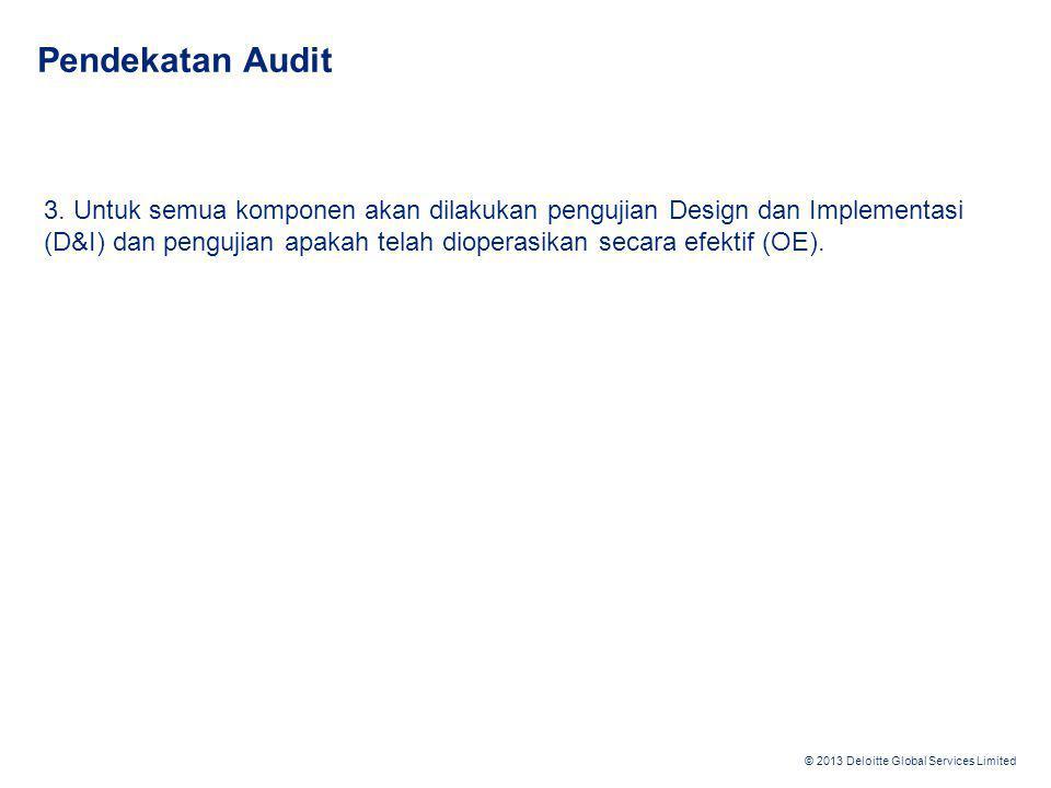 © 2013 Deloitte Global Services Limited Pendekatan Audit 3. Untuk semua komponen akan dilakukan pengujian Design dan Implementasi (D&I) dan pengujian
