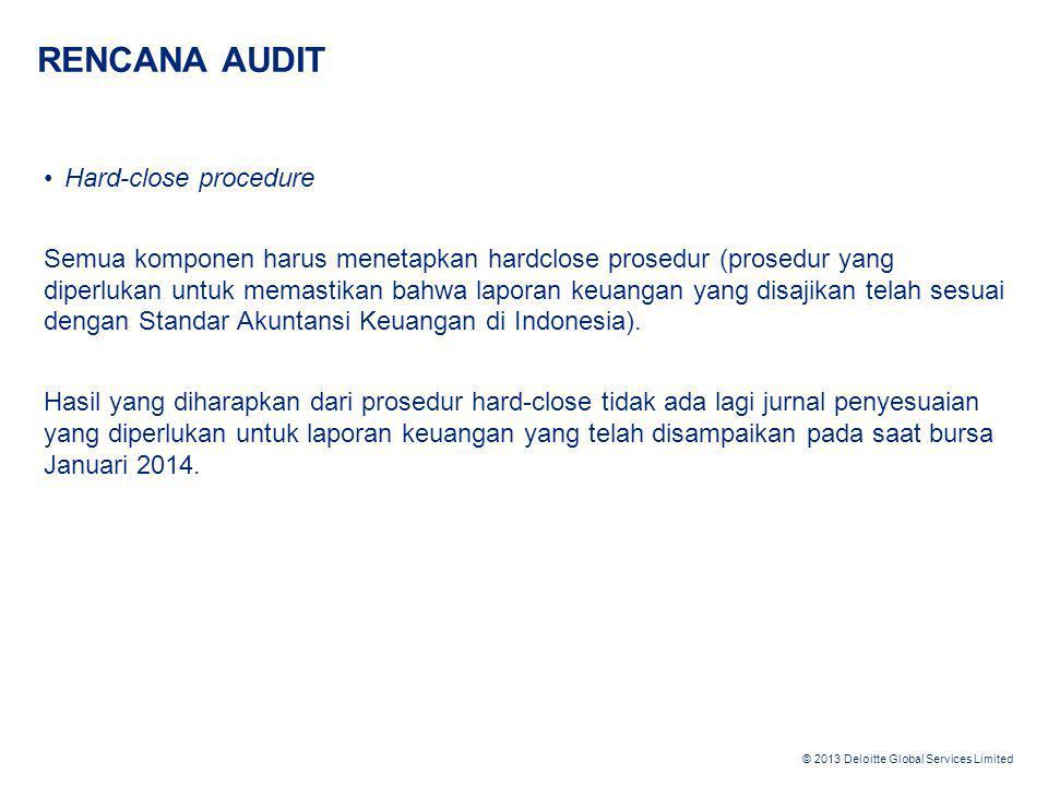© 2013 Deloitte Global Services Limited RENCANA AUDIT •Hard-close procedure Semua komponen harus menetapkan hardclose prosedur (prosedur yang diperluk