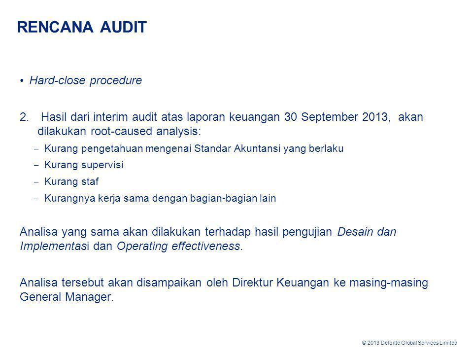 © 2013 Deloitte Global Services Limited RENCANA AUDIT •Hard-close procedure 2. Hasil dari interim audit atas laporan keuangan 30 September 2013, akan