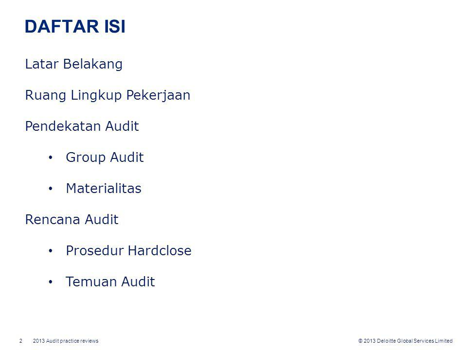 2 2013 Audit practice reviews © 2013 Deloitte Global Services Limited DAFTAR ISI Latar Belakang Ruang Lingkup Pekerjaan Pendekatan Audit • Group Audit • Materialitas Rencana Audit • Prosedur Hardclose • Temuan Audit