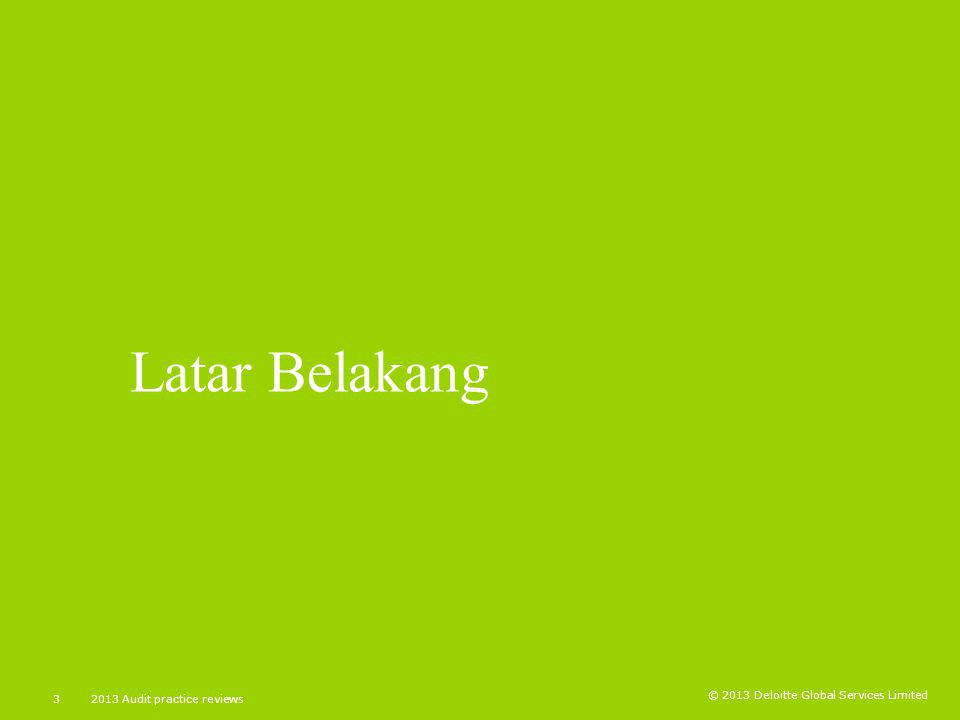 © 2013 Deloitte Global Services Limited 32013 Audit practice reviews Latar Belakang