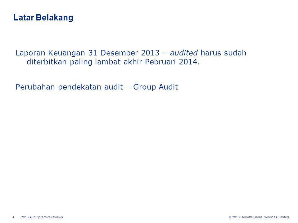 4 2013 Audit practice reviews © 2013 Deloitte Global Services Limited Latar Belakang Laporan Keuangan 31 Desember 2013 – audited harus sudah diterbitk