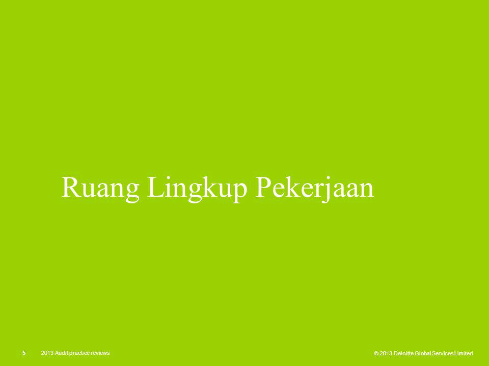 © 2013 Deloitte Global Services Limited 52013 Audit practice reviews Ruang Lingkup Pekerjaan