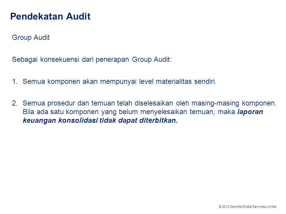 © 2013 Deloitte Global Services Limited Pendekatan Audit Group Audit Sebagai konsekuensi dari penerapan Group Audit: 1.Semua komponen akan mempunyai l