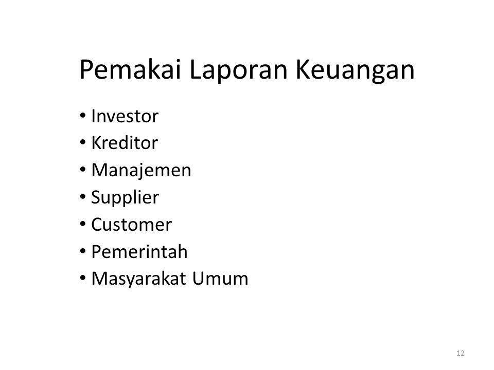 Pemakai Laporan Keuangan • Investor • Kreditor • Manajemen • Supplier • Customer • Pemerintah • Masyarakat Umum 12